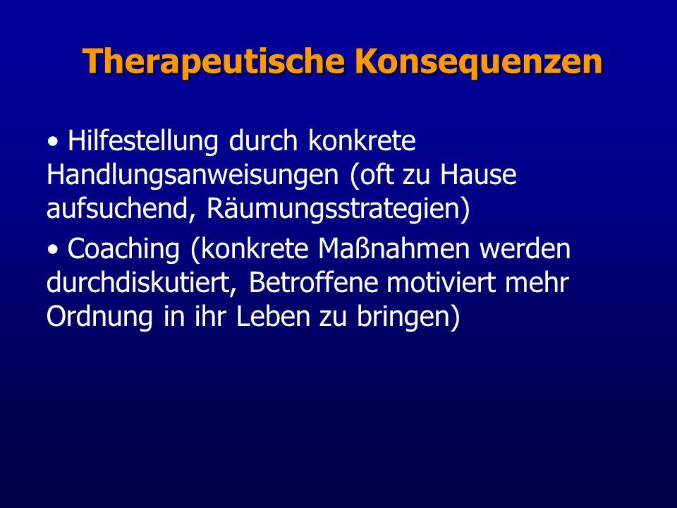 Therapeutische Konsequenzen Hilfestellung durch konkrete Handlungsanweisungen (oft zu Hause aufsuchend, Räumungsstrategien) Coaching (konkrete Maßnahmen werden durchdiskutiert, Betroffene motiviert mehr Ordnung in ihr Leben zu bringen)