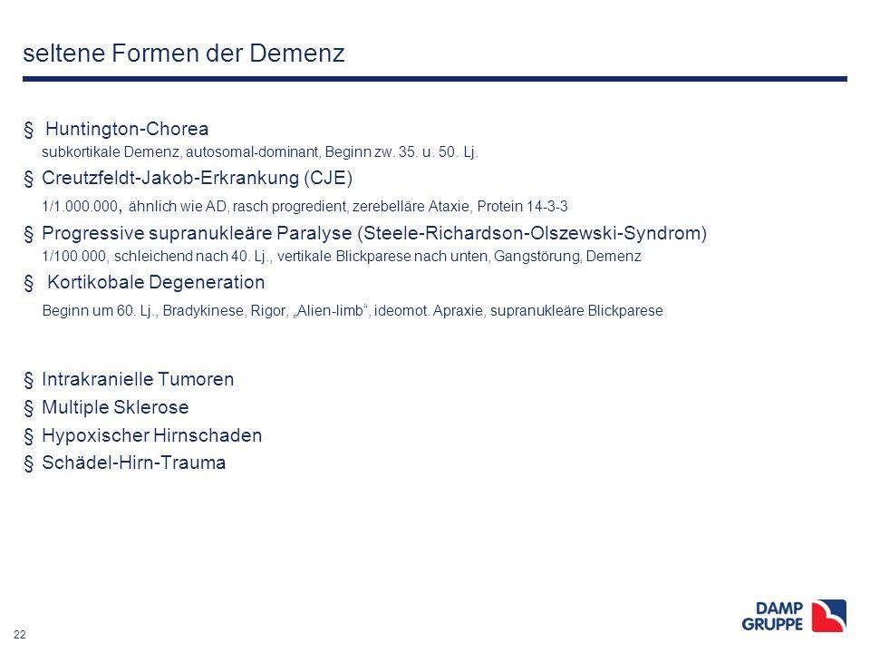 22 seltene Formen der Demenz § Huntington-Chorea subkortikale Demenz, autosomal-dominant, Beginn zw. 35. u. 50. Lj. §Creutzfeldt-Jakob-Erkrankung (CJE