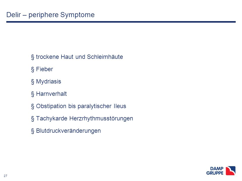 27 Delir – periphere Symptome § trockene Haut und Schleimhäute § Fieber § Mydriasis § Harnverhalt § Obstipation bis paralytischer Ileus § Tachykarde H