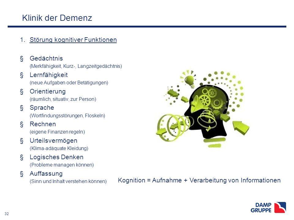 32 Klinik der Demenz 1.Störung kognitiver Funktionen §Gedächtnis (Merkfähigkeit, Kurz-, Langzeitgedächtnis) §Lernfähigkeit (neue Aufgaben oder Betätig