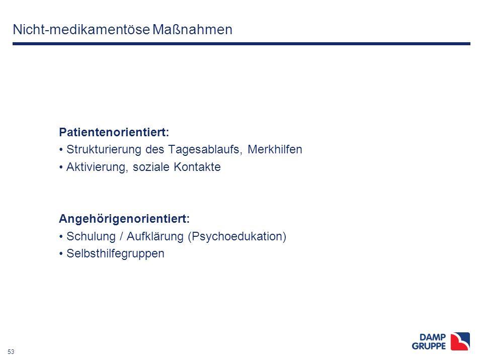 53 Nicht-medikamentöse Maßnahmen Patientenorientiert: Strukturierung des Tagesablaufs, Merkhilfen Aktivierung, soziale Kontakte Angehörigenorientiert: