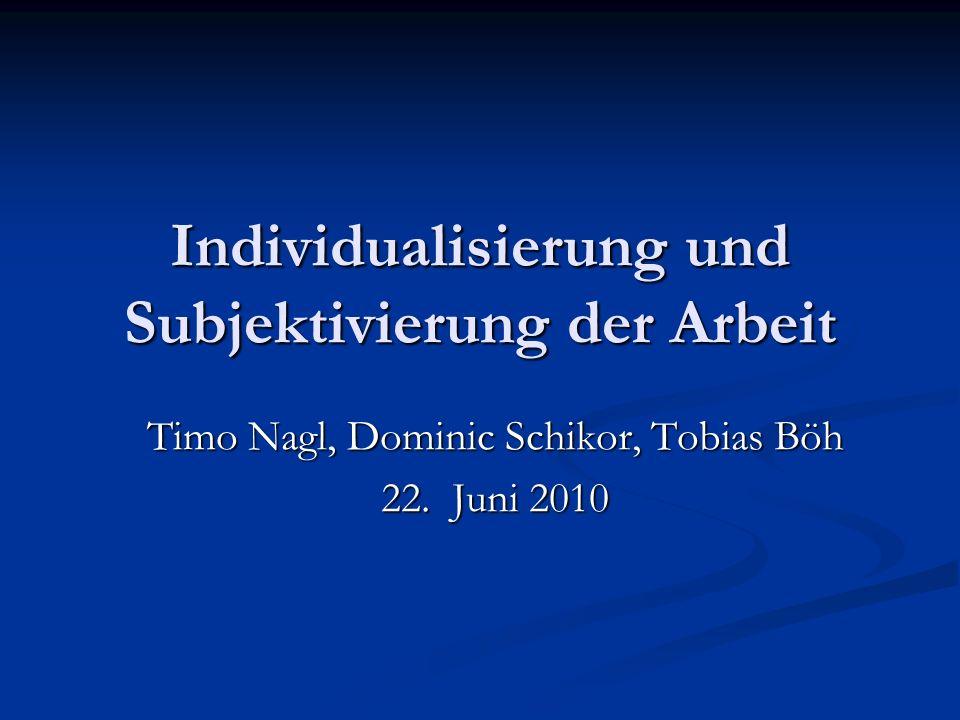 Individualisierung und Subjektivierung der Arbeit Timo Nagl, Dominic Schikor, Tobias Böh 22.