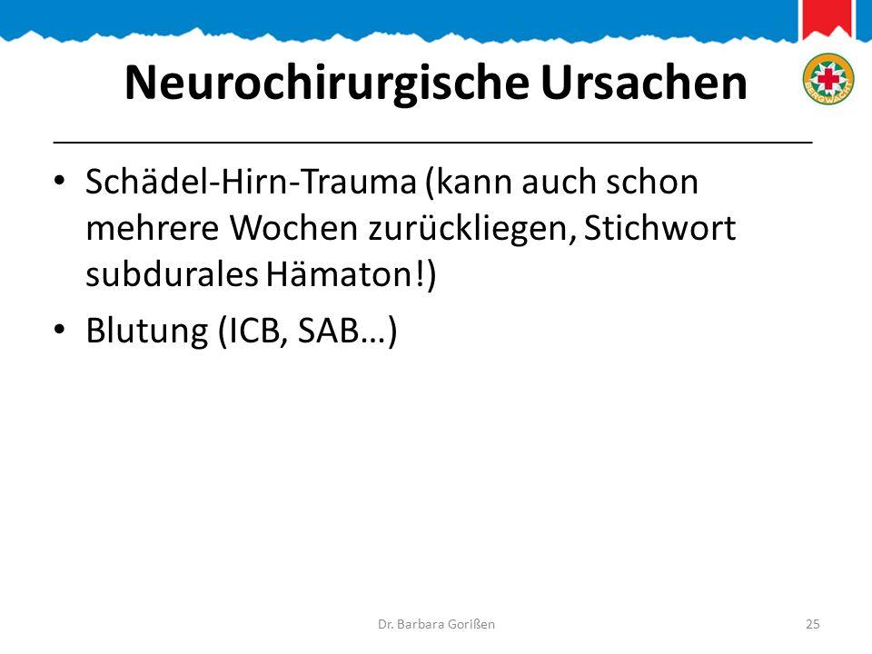 Neurochirurgische Ursachen Schädel-Hirn-Trauma (kann auch schon mehrere Wochen zurückliegen, Stichwort subdurales Hämaton!) Blutung (ICB, SAB…) Dr.