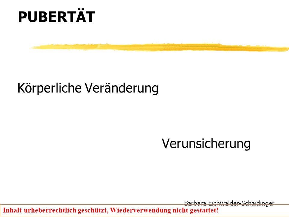 Barbara Eichwalder-Schaidinger Inhalt urheberrechtlich geschützt, Wiederverwendung nicht gestattet! PUBERTÄT Körperliche Veränderung Verunsicherung