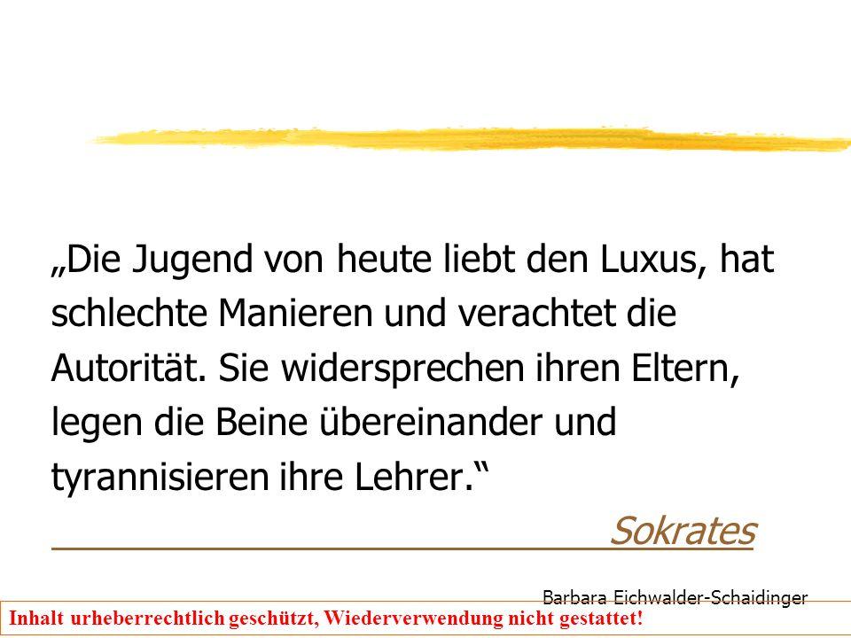 """Barbara Eichwalder-Schaidinger Inhalt urheberrechtlich geschützt, Wiederverwendung nicht gestattet! """"Die Jugend von heute liebt den Luxus, hat schlech"""