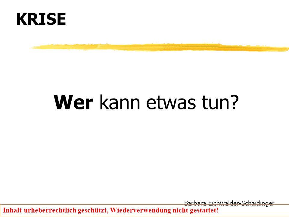 Barbara Eichwalder-Schaidinger Inhalt urheberrechtlich geschützt, Wiederverwendung nicht gestattet! KRISE Wer kann etwas tun?