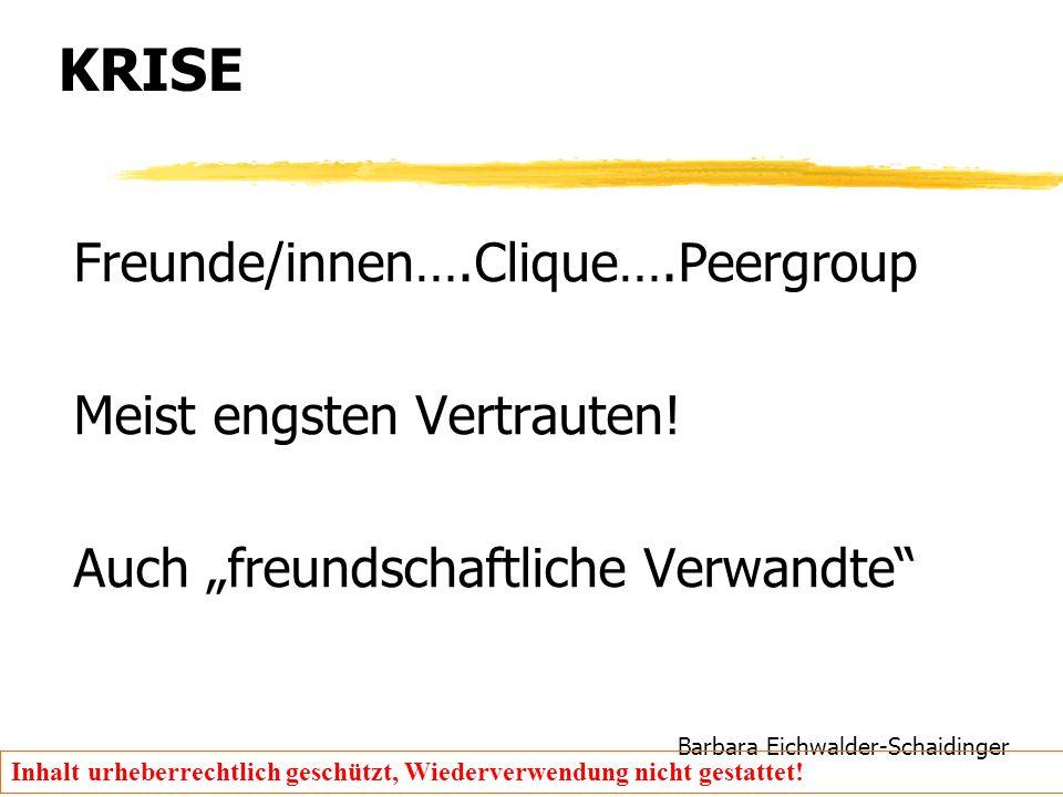 Barbara Eichwalder-Schaidinger Inhalt urheberrechtlich geschützt, Wiederverwendung nicht gestattet! KRISE Freunde/innen….Clique….Peergroup Meist engst