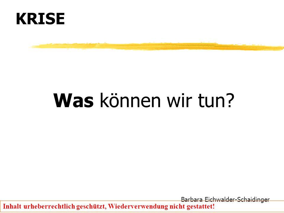 Barbara Eichwalder-Schaidinger Inhalt urheberrechtlich geschützt, Wiederverwendung nicht gestattet! KRISE Was können wir tun?