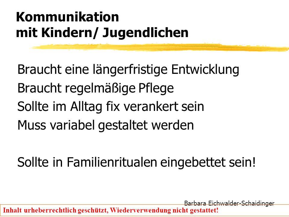 Barbara Eichwalder-Schaidinger Inhalt urheberrechtlich geschützt, Wiederverwendung nicht gestattet! Kommunikation mit Kindern/ Jugendlichen Braucht ei