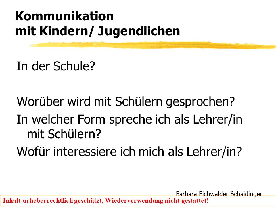 Barbara Eichwalder-Schaidinger Inhalt urheberrechtlich geschützt, Wiederverwendung nicht gestattet! Kommunikation mit Kindern/ Jugendlichen In der Sch
