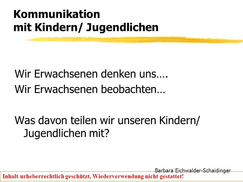 Barbara Eichwalder-Schaidinger Inhalt urheberrechtlich geschützt, Wiederverwendung nicht gestattet! Kommunikation mit Kindern/ Jugendlichen Wir Erwach