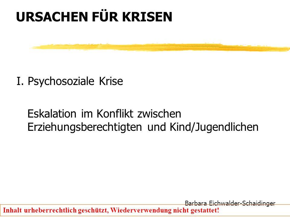 Barbara Eichwalder-Schaidinger Inhalt urheberrechtlich geschützt, Wiederverwendung nicht gestattet! URSACHEN FÜR KRISEN I. Psychosoziale Krise Eskalat