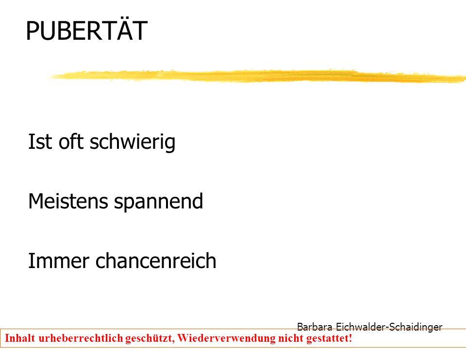Barbara Eichwalder-Schaidinger Inhalt urheberrechtlich geschützt, Wiederverwendung nicht gestattet! PUBERTÄT Ist oft schwierig Meistens spannend Immer