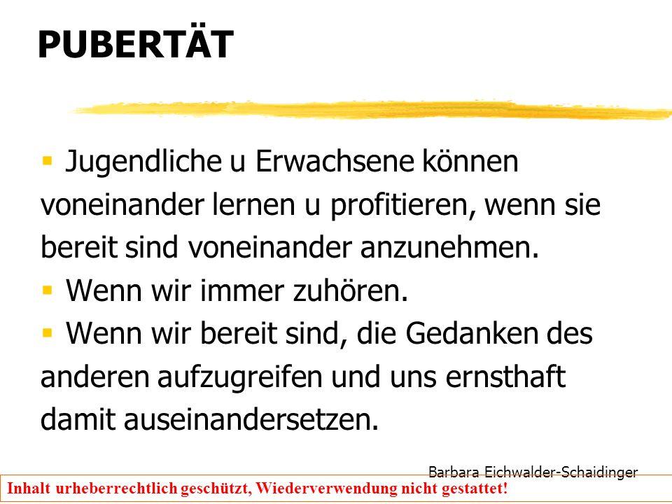 Barbara Eichwalder-Schaidinger Inhalt urheberrechtlich geschützt, Wiederverwendung nicht gestattet! PUBERTÄT  Jugendliche u Erwachsene können voneina