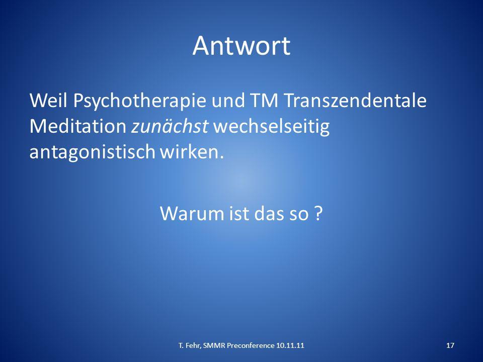 Antwort Weil Psychotherapie und TM Transzendentale Meditation zunächst wechselseitig antagonistisch wirken. Warum ist das so ? T. Fehr, SMMR Preconfer