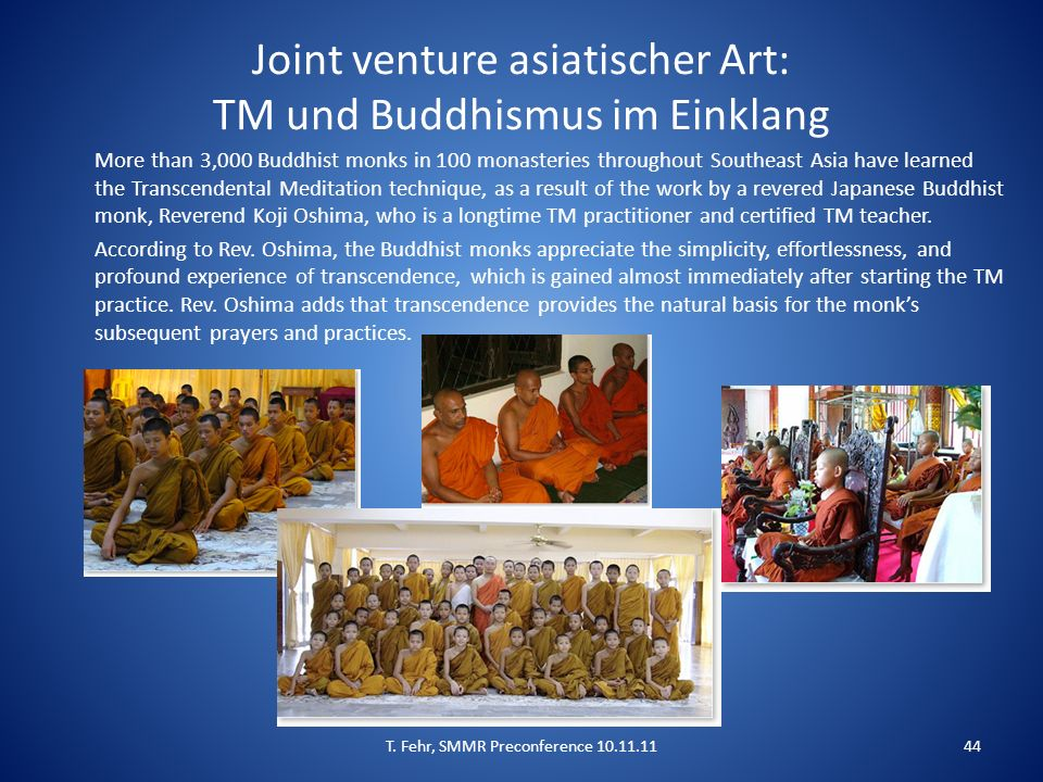 Joint venture asiatischer Art: TM und Buddhismus im Einklang More than 3,000 Buddhist monks in 100 monasteries throughout Southeast Asia have learned the Transcendental Meditation technique, as a result of the work by a revered Japanese Buddhist monk, Reverend Koji Oshima, who is a longtime TM practitioner and certified TM teacher.