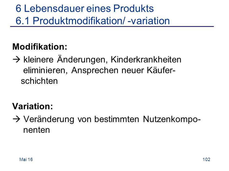 Mai 16102 6 Lebensdauer eines Produkts 6.1 Produktmodifikation/ -variation Modifikation:  kleinere Änderungen, Kinderkrankheiten eliminieren, Ansprechen neuer Käufer- schichten Variation:  Veränderung von bestimmten Nutzenkompo- nenten