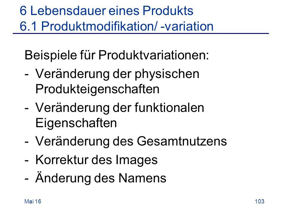 Beispiele für Produktvariationen: -Veränderung der physischen Produkteigenschaften -Veränderung der funktionalen Eigenschaften -Veränderung des Gesamtnutzens -Korrektur des Images -Änderung des Namens Mai 16103 6 Lebensdauer eines Produkts 6.1 Produktmodifikation/ -variation