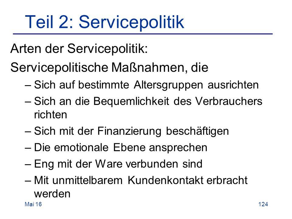 Teil 2: Servicepolitik Arten der Servicepolitik: Servicepolitische Maßnahmen, die –Sich auf bestimmte Altersgruppen ausrichten –Sich an die Bequemlichkeit des Verbrauchers richten –Sich mit der Finanzierung beschäftigen –Die emotionale Ebene ansprechen –Eng mit der Ware verbunden sind –Mit unmittelbarem Kundenkontakt erbracht werden Mai 16124