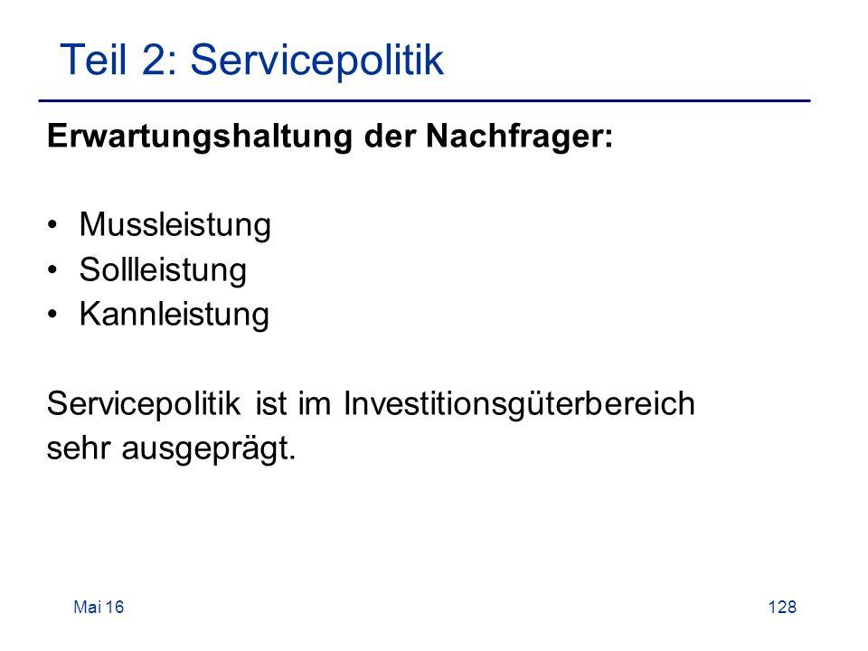 Mai 16128 Teil 2: Servicepolitik Erwartungshaltung der Nachfrager: Mussleistung Sollleistung Kannleistung Servicepolitik ist im Investitionsgüterbereich sehr ausgeprägt.