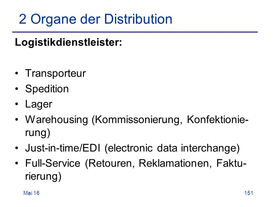 Mai Organe der Distribution Logistikdienstleister: Transporteur Spedition Lager Warehousing (Kommissonierung, Konfektionie- rung) Just-in-time/EDI (electronic data interchange) Full-Service (Retouren, Reklamationen, Faktu- rierung)