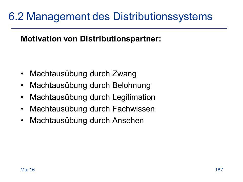 Mai 16187 6.2 Management des Distributionssystems Motivation von Distributionspartner: Machtausübung durch Zwang Machtausübung durch Belohnung Machtausübung durch Legitimation Machtausübung durch Fachwissen Machtausübung durch Ansehen
