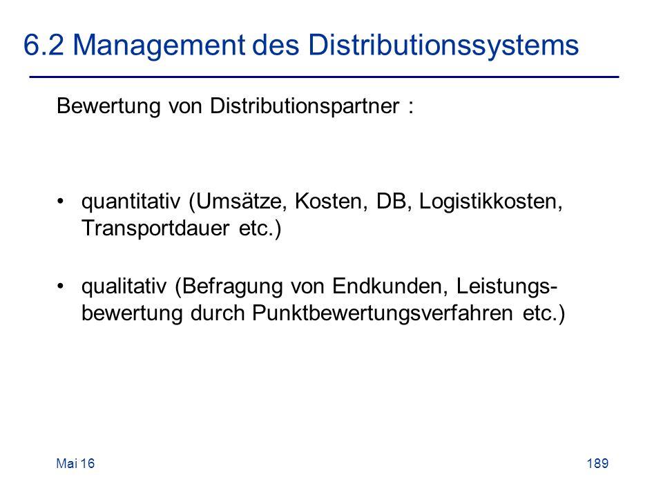 Mai 16189 6.2 Management des Distributionssystems Bewertung von Distributionspartner : quantitativ (Umsätze, Kosten, DB, Logistikkosten, Transportdauer etc.) qualitativ (Befragung von Endkunden, Leistungs- bewertung durch Punktbewertungsverfahren etc.)