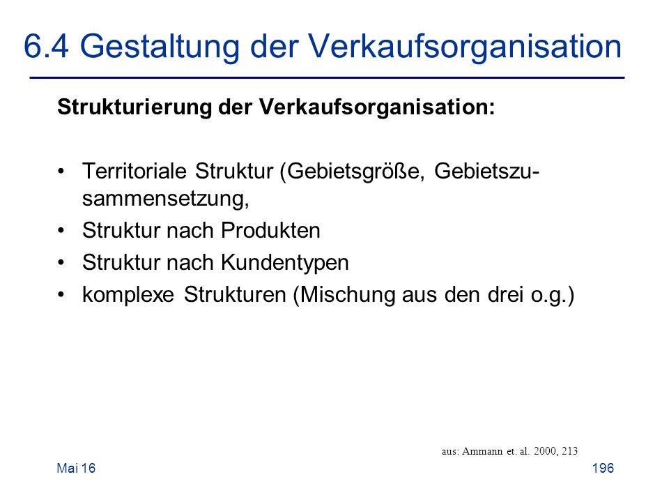 Mai 16196 6.4 Gestaltung der Verkaufsorganisation Strukturierung der Verkaufsorganisation: Territoriale Struktur (Gebietsgröße, Gebietszu- sammensetzung, Struktur nach Produkten Struktur nach Kundentypen komplexe Strukturen (Mischung aus den drei o.g.) aus: Ammann et.