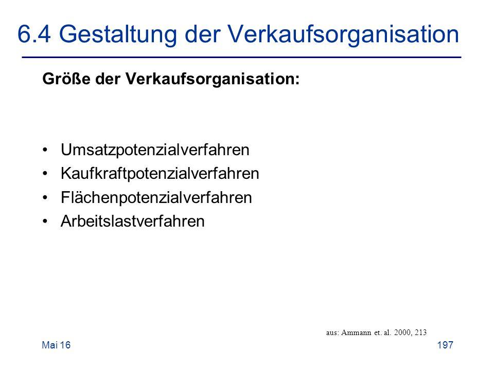 Mai 16197 6.4 Gestaltung der Verkaufsorganisation Größe der Verkaufsorganisation: Umsatzpotenzialverfahren Kaufkraftpotenzialverfahren Flächenpotenzialverfahren Arbeitslastverfahren aus: Ammann et.