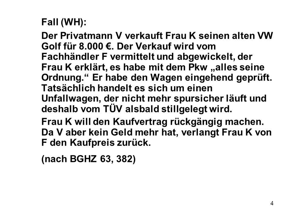 4 Fall (WH): Der Privatmann V verkauft Frau K seinen alten VW Golf für 8.000 €. Der Verkauf wird vom Fachhändler F vermittelt und abgewickelt, der Fra