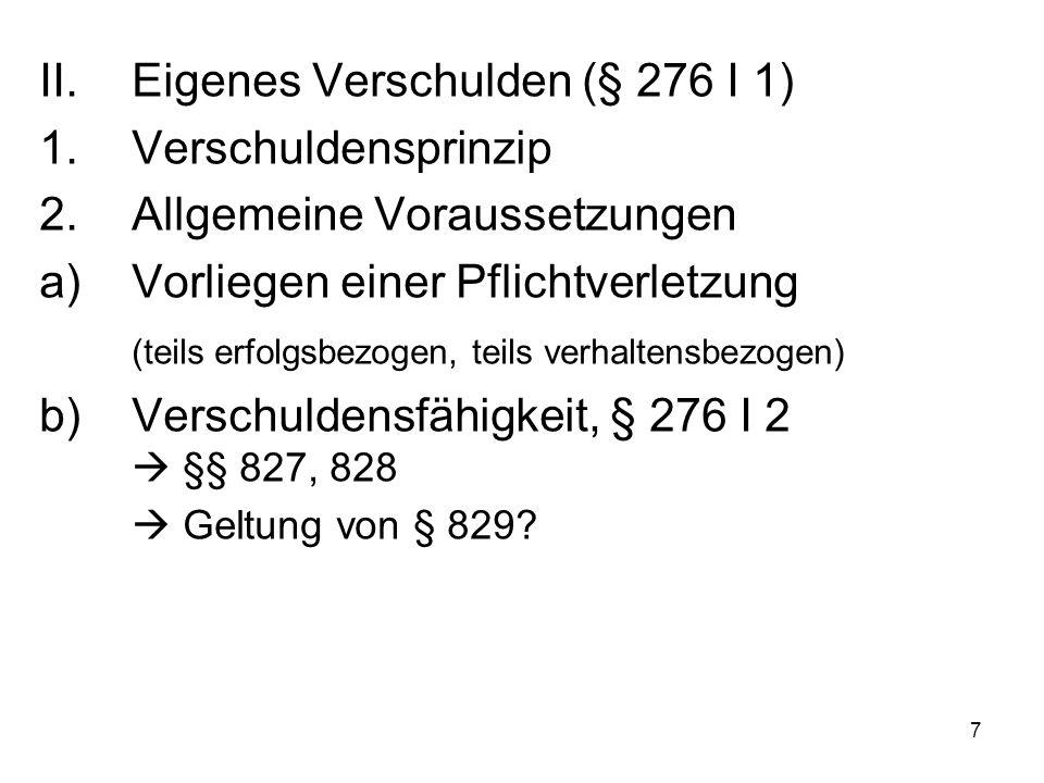7 II.Eigenes Verschulden (§ 276 I 1) 1.Verschuldensprinzip 2.Allgemeine Voraussetzungen a)Vorliegen einer Pflichtverletzung (teils erfolgsbezogen, teils verhaltensbezogen) b)Verschuldensfähigkeit, § 276 I 2  §§ 827, 828  Geltung von § 829?