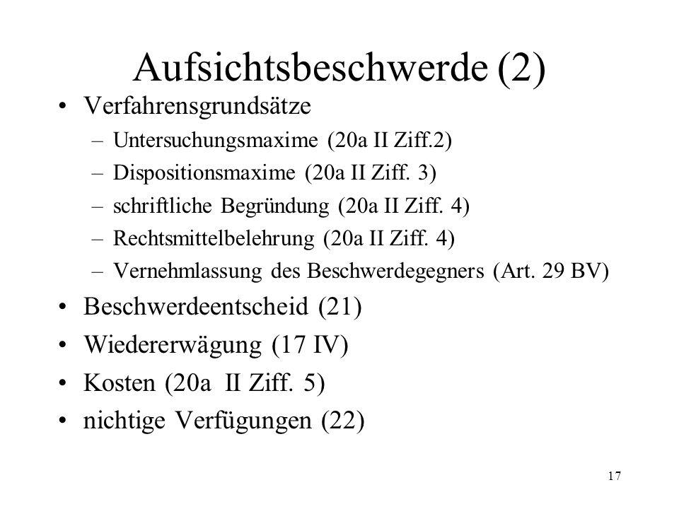 16 7. Aufsichtsbeschwerde (1) Begriff und Funktion (17 - 21) Beschwerdeobjekt (17 I, III) Instanzenzug (17-19) Beschwerdegründe (17 I) Beschwerdelegit