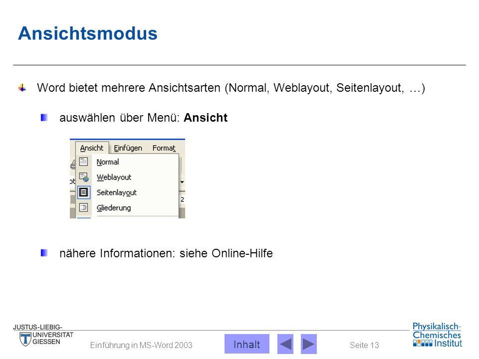 Seite 13Einführung in MS-Word 2003 Ansichtsmodus Word bietet mehrere Ansichtsarten (Normal, Weblayout, Seitenlayout, …) auswählen über Menü: Ansicht n