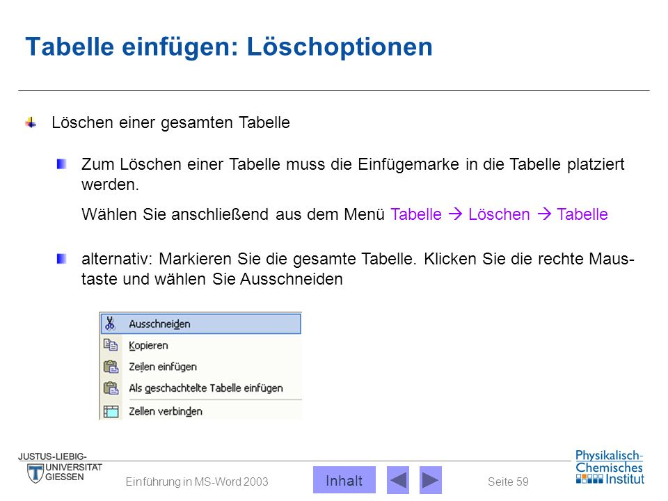 Seite 59Einführung in MS-Word 2003 Tabelle einfügen: Löschoptionen Löschen einer gesamten Tabelle Zum Löschen einer Tabelle muss die Einfügemarke in d