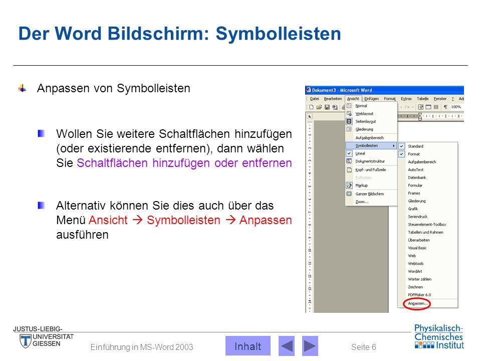 Seite 6Einführung in MS-Word 2003 Der Word Bildschirm: Symbolleisten Anpassen von Symbolleisten Alternativ können Sie dies auch über das Menü Ansicht