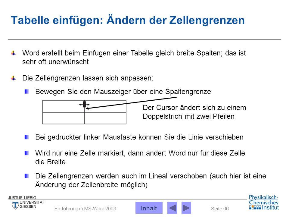 Seite 66Einführung in MS-Word 2003 Tabelle einfügen: Ändern der Zellengrenzen Word erstellt beim Einfügen einer Tabelle gleich breite Spalten; das ist
