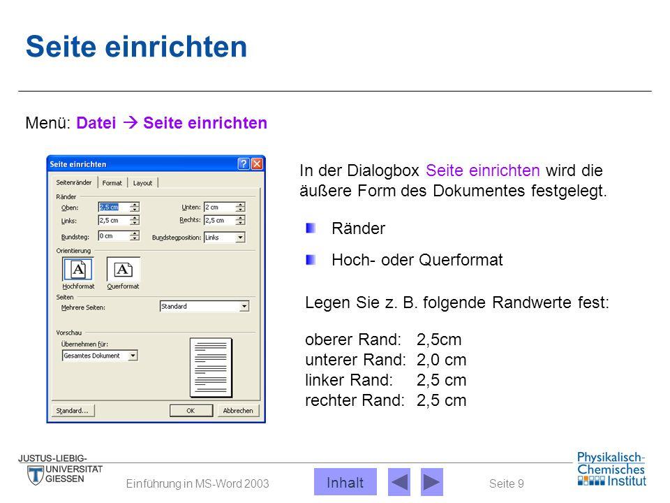 Seite 9Einführung in MS-Word 2003 Seite einrichten Menü: Datei  Seite einrichten In der Dialogbox Seite einrichten wird die äußere Form des Dokumente