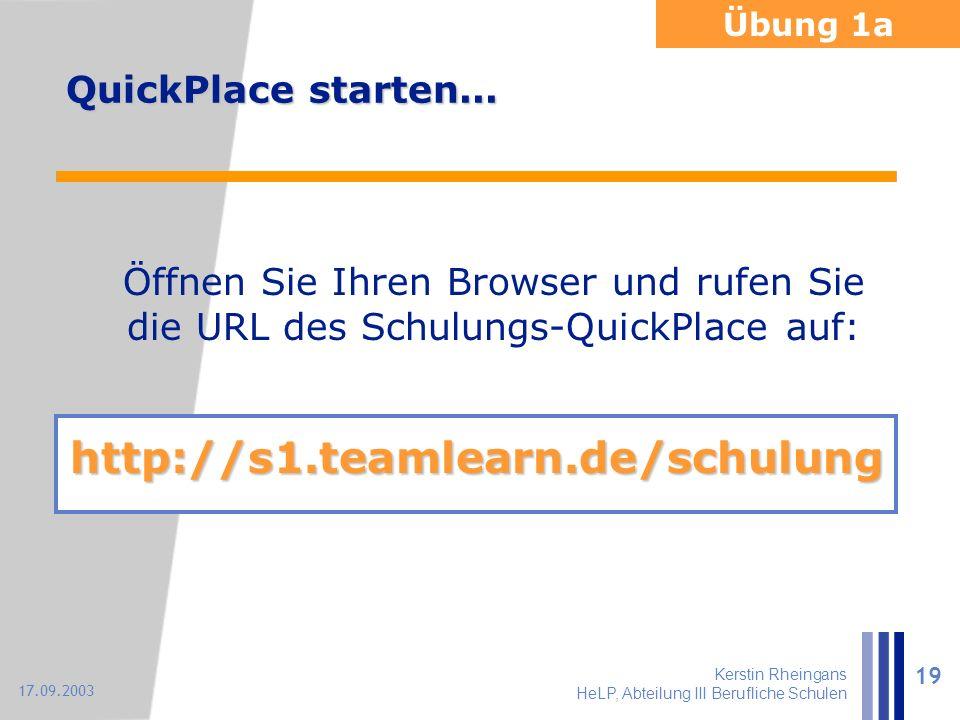 Kerstin Rheingans HeLP, Abteilung III Berufliche Schulen 19 17.09.2003 QuickPlace starten... Öffnen Sie Ihren Browser und rufen Sie die URL des Schulu