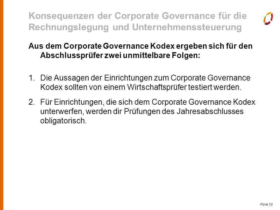 Folie 10 Konsequenzen der Corporate Governance für die Rechnungslegung und Unternehmenssteuerung Aus dem Corporate Governance Kodex ergeben sich für den Abschlussprüfer zwei unmittelbare Folgen: 1.Die Aussagen der Einrichtungen zum Corporate Governance Kodex sollten von einem Wirtschaftsprüfer testiert werden.