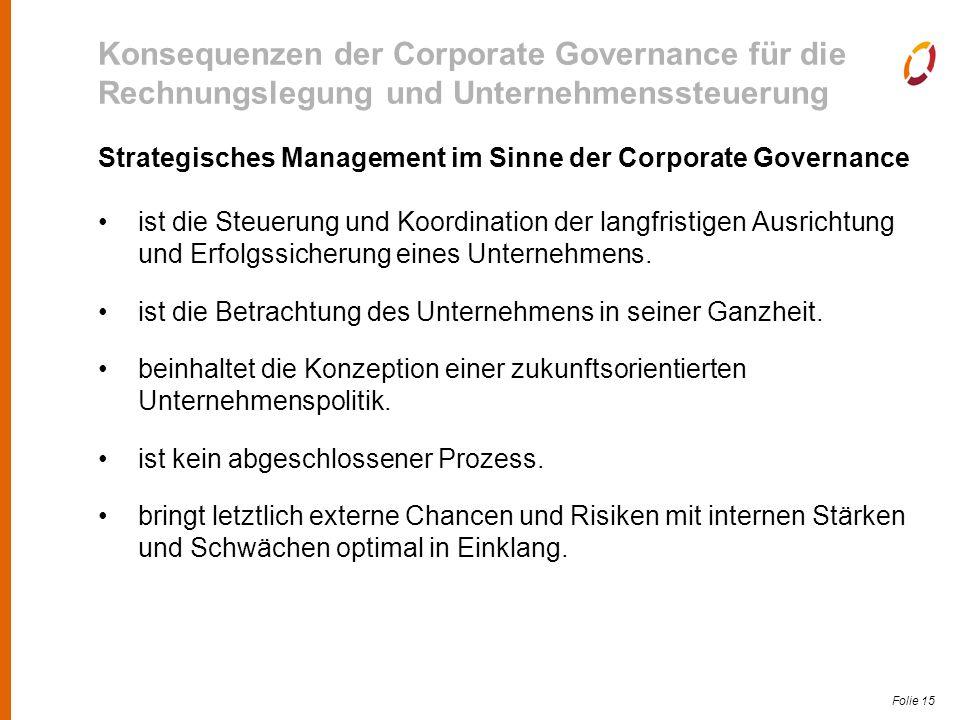 Folie 15 Konsequenzen der Corporate Governance für die Rechnungslegung und Unternehmenssteuerung Strategisches Management im Sinne der Corporate Governance ist die Steuerung und Koordination der langfristigen Ausrichtung und Erfolgssicherung eines Unternehmens.