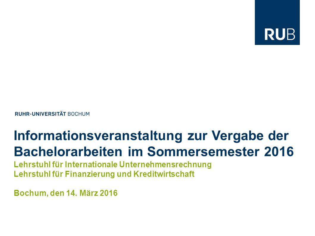 2 Bachelorarbeiten im Sommersemester 2016   Bochum Lehrstuhl für Finanzierung und Kreditwirtschaft   Lehrstuhl für Internationale Unternehmensrechnung Die in dieser Präsentationen bereitgestellten Informationen sind unverbindlich.