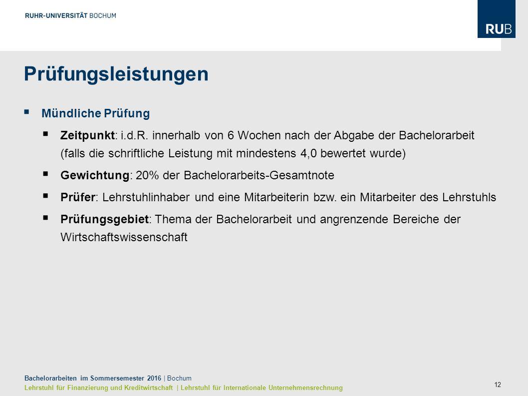 12 Bachelorarbeiten im Sommersemester 2016 | Bochum Lehrstuhl für Finanzierung und Kreditwirtschaft | Lehrstuhl für Internationale Unternehmensrechnung  Mündliche Prüfung  Zeitpunkt: i.d.R.