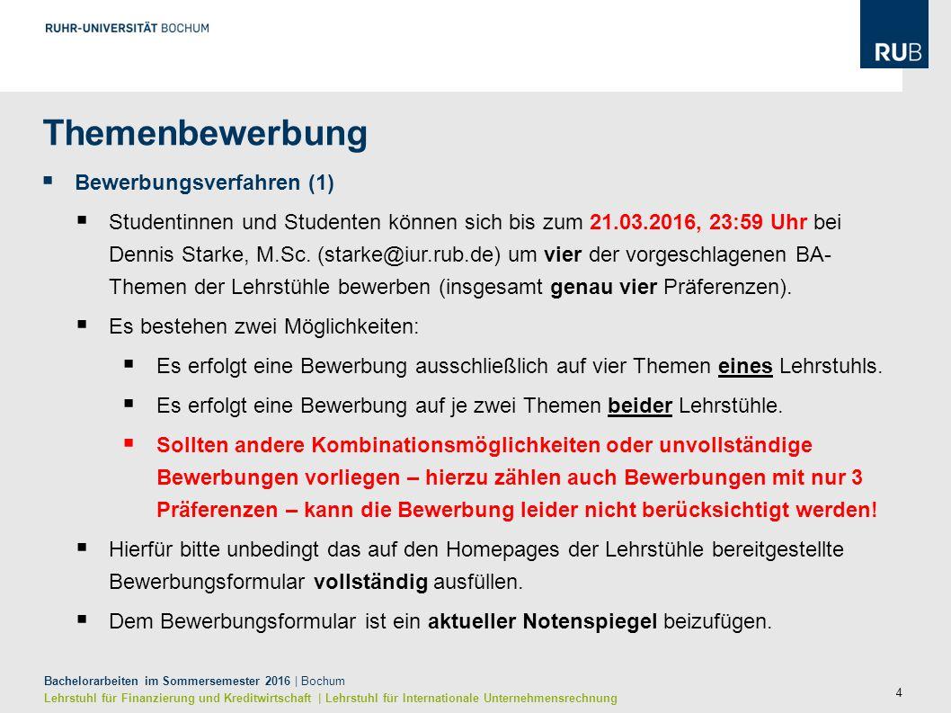 15 Bachelorarbeiten im Sommersemester 2016   Bochum Lehrstuhl für Finanzierung und Kreditwirtschaft   Lehrstuhl für Internationale Unternehmensrechnung Zeitplan  Ablauf der BA-Platzbewerbung (2) Hinweis: Die Möglichkeit Themenvorschläge zu unterbreiten wird an beiden Lehrstühlen durch das Themenbewerbungsverfahren ersetzt.