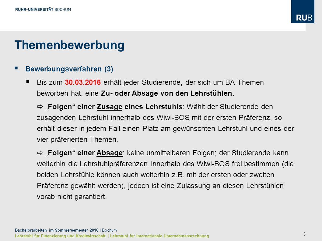 6 Bachelorarbeiten im Sommersemester 2016 | Bochum Lehrstuhl für Finanzierung und Kreditwirtschaft | Lehrstuhl für Internationale Unternehmensrechnung  Bewerbungsverfahren (3)  Bis zum 30.03.2016 erhält jeder Studierende, der sich um BA-Themen beworben hat, eine Zu- oder Absage von den Lehrstühlen.