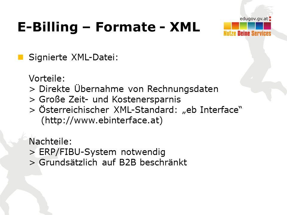 """E-Billing – Formate - XML Signierte XML-Datei: Vorteile: > Direkte Übernahme von Rechnungsdaten > Große Zeit- und Kostenersparnis > Österreichischer XML-Standard: """"eb Interface (http://www.ebinterface.at) Nachteile: > ERP/FIBU-System notwendig > Grundsätzlich auf B2B beschränkt"""