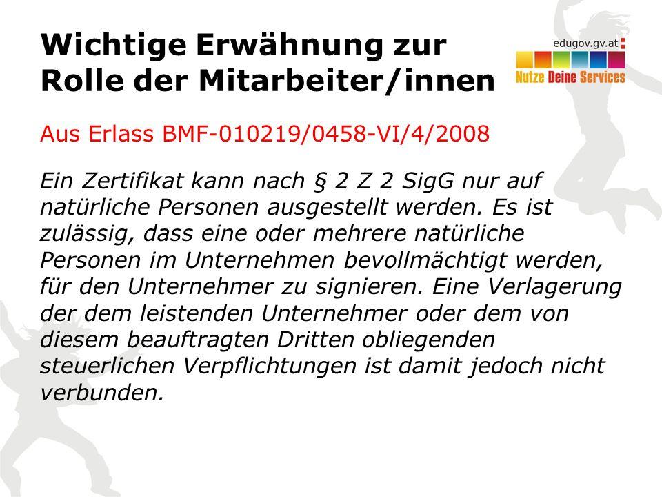 Wichtige Erwähnung zur Rolle der Mitarbeiter/innen Aus Erlass BMF-010219/0458-VI/4/2008 Ein Zertifikat kann nach § 2 Z 2 SigG nur auf natürliche Personen ausgestellt werden.