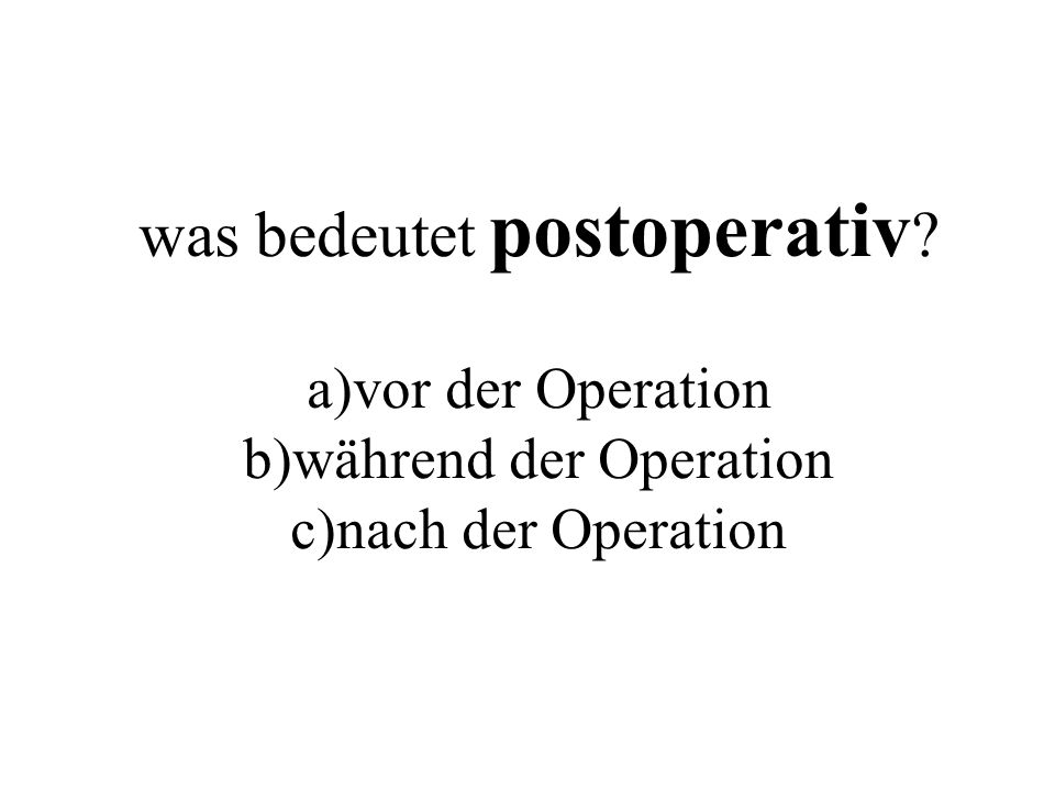 was bedeutet postoperativ ? a)vor der Operation b)während der Operation c)nach der Operation