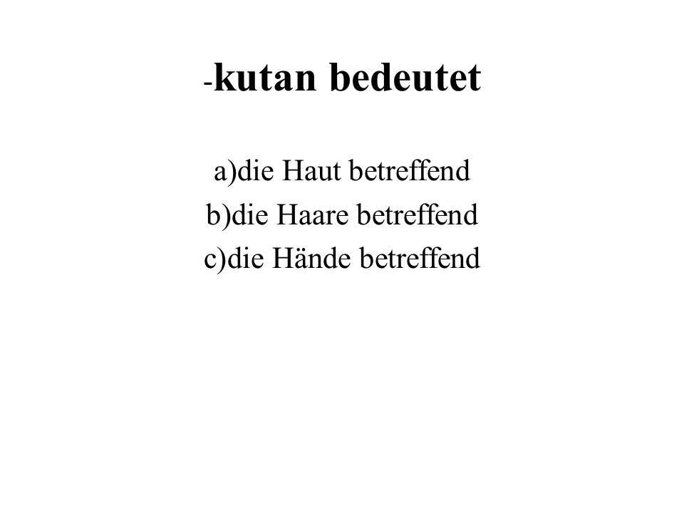 - kutan bedeutet a)die Haut betreffend b)die Haare betreffend c)die Hände betreffend