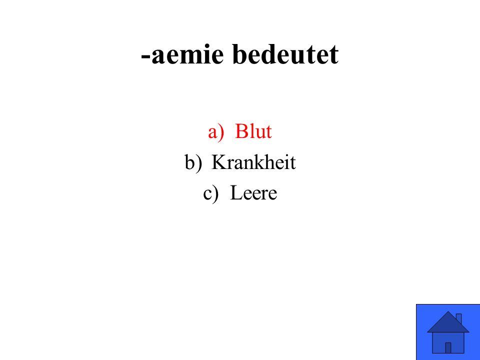 -aemie bedeutet a)Blut b)Krankheit c)Leere