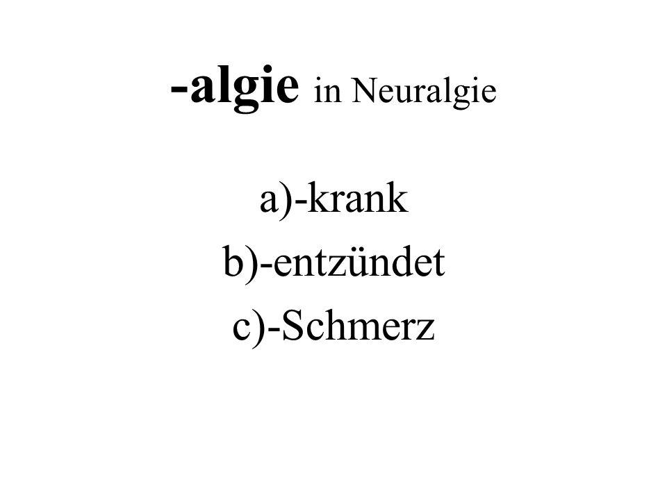 -algie in Neuralgie a)-krank b)-entzündet c)-Schmerz